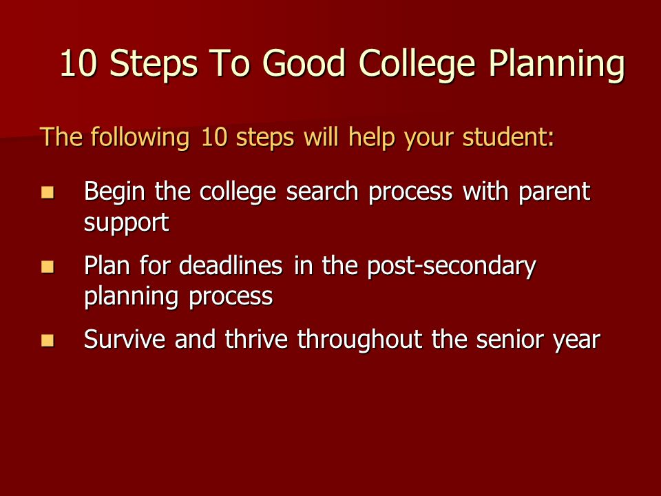 10 Steps To Good College Planning Begin the college search process with parent support Begin the college search process with parent support Plan for d