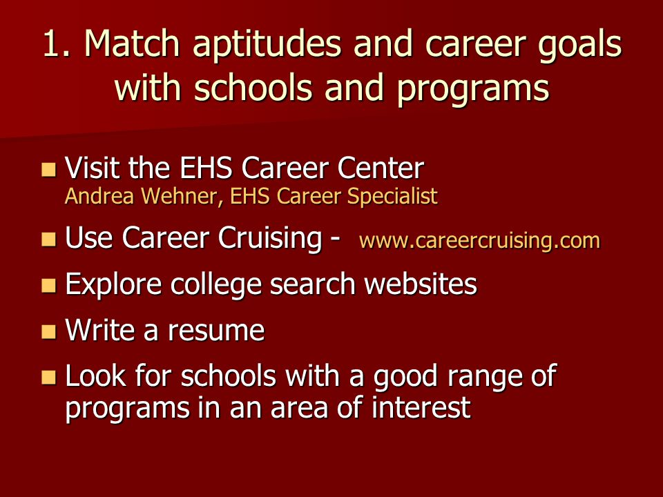 1. Match aptitudes and career goals with schools and programs Visit the EHS Career Center Andrea Wehner, EHS Career Specialist Visit the EHS Career Ce