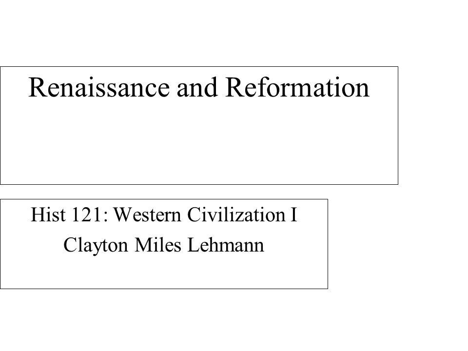 Renaissance and Reformation Hist 121: Western Civilization I Clayton Miles Lehmann