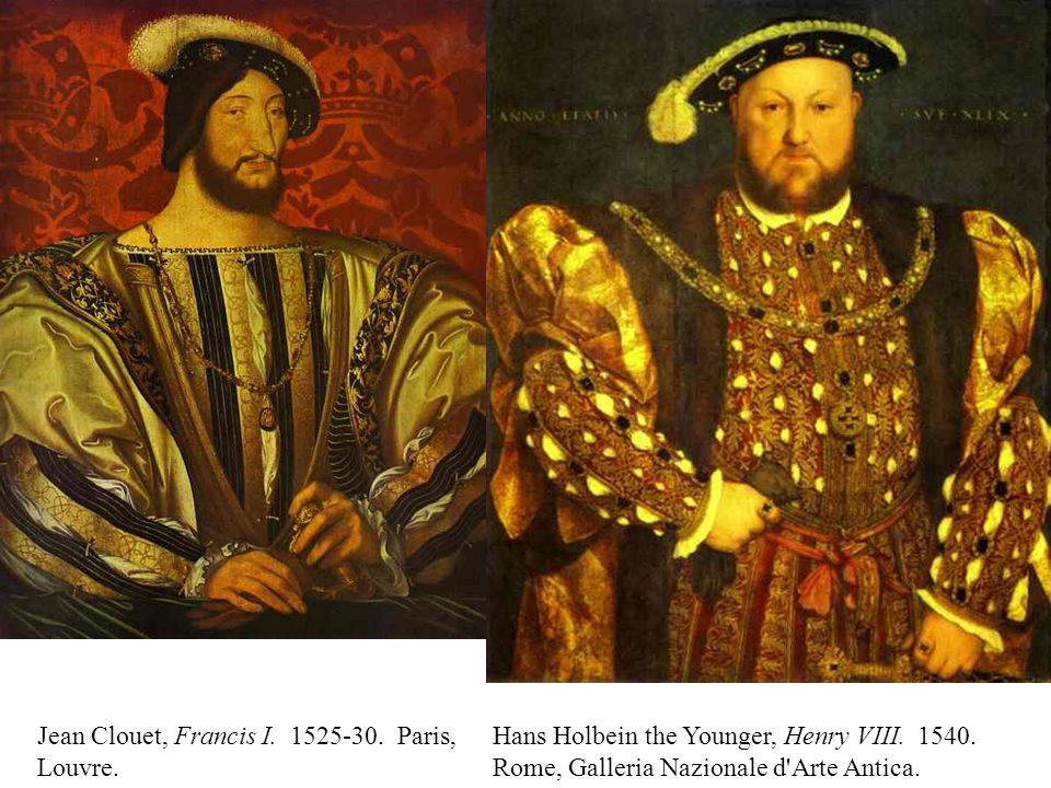 Jean Clouet, Francis I. 1525-30. Paris, Louvre. Hans Holbein the Younger, Henry VIII.