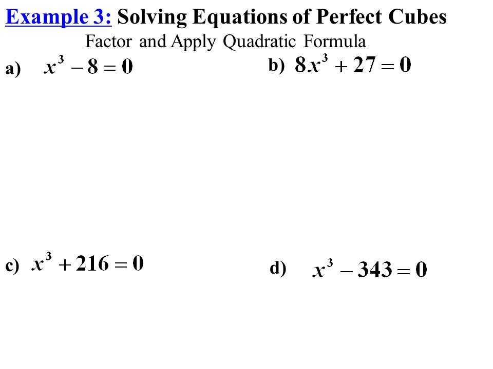 Example 3: Solving Equations of Perfect Cubes Factor and Apply Quadratic Formula c) d) a) b)