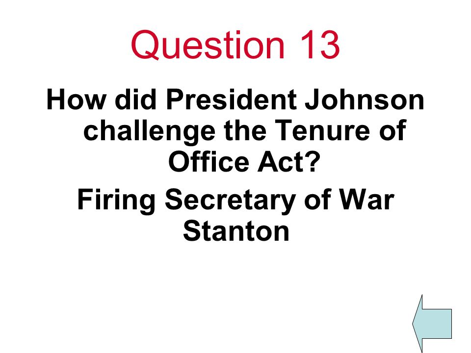 Question 13 How did President Johnson challenge the Tenure of Office Act.