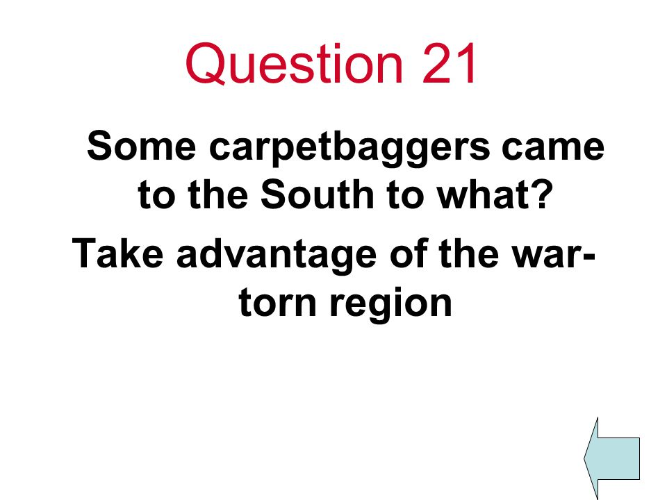 Question 21 Some carpetbaggers came to the South to what Take advantage of the war- torn region