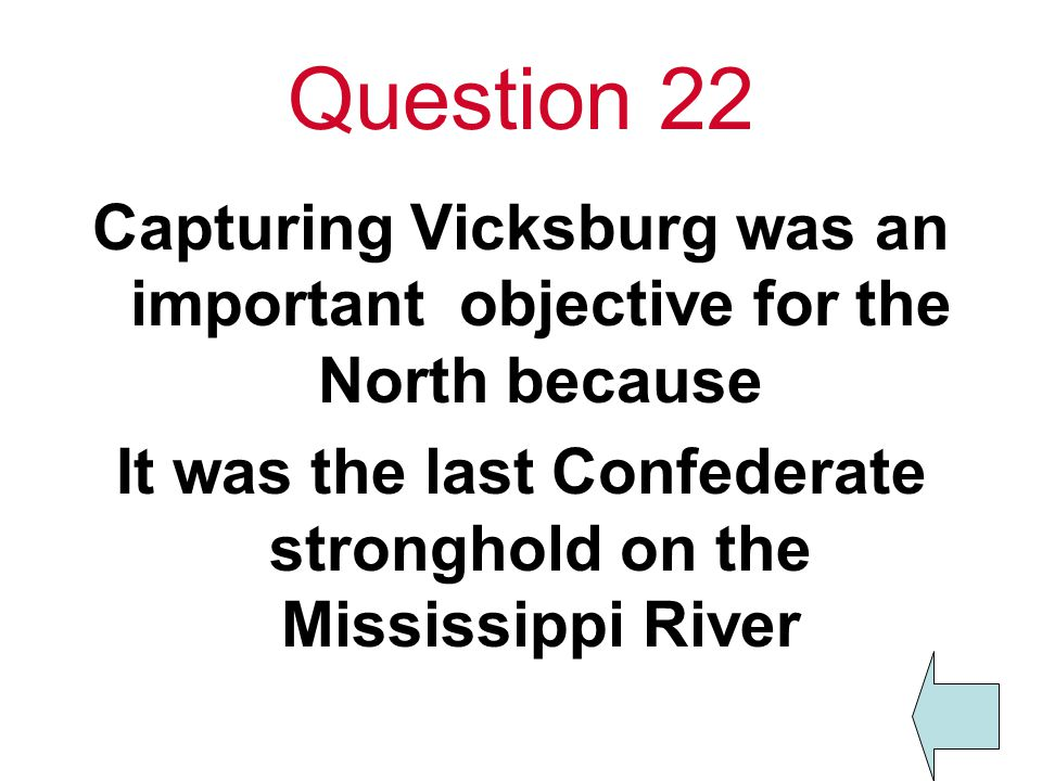 Question 22 Capturing Vicksburg was an important objective for the North because It was the last Confederate stronghold on the Mississippi River