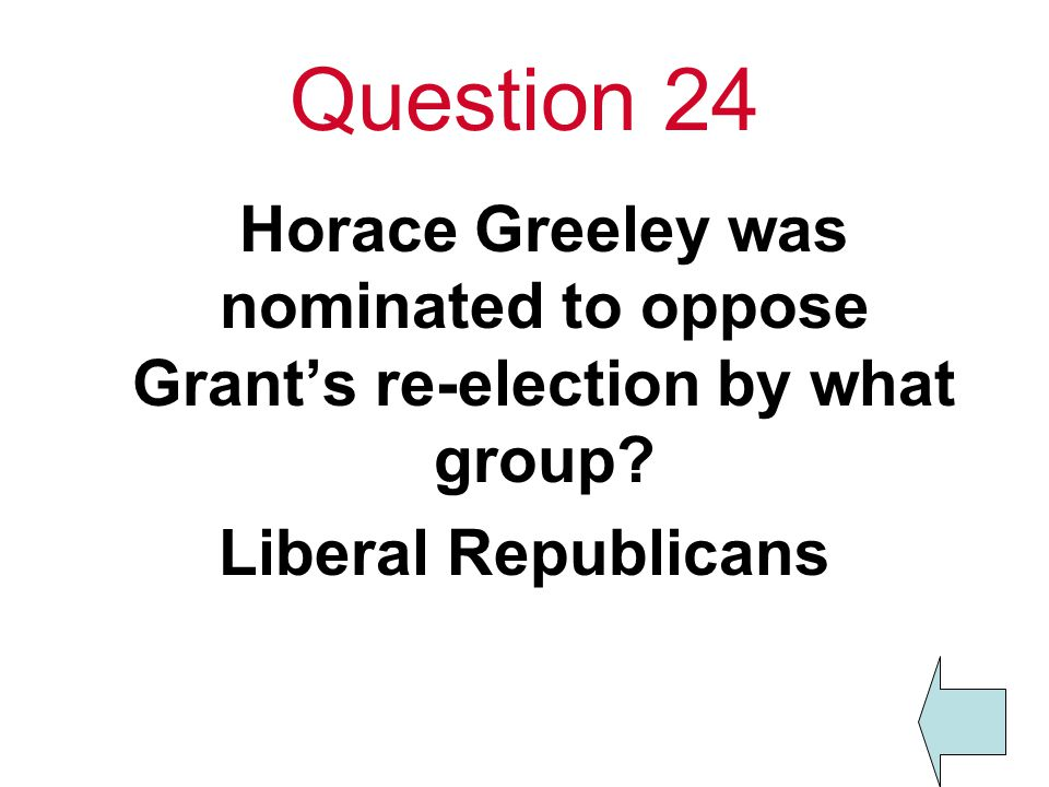 Question 24 Horace Greeley was nominated to oppose Grant's re-election by what group.