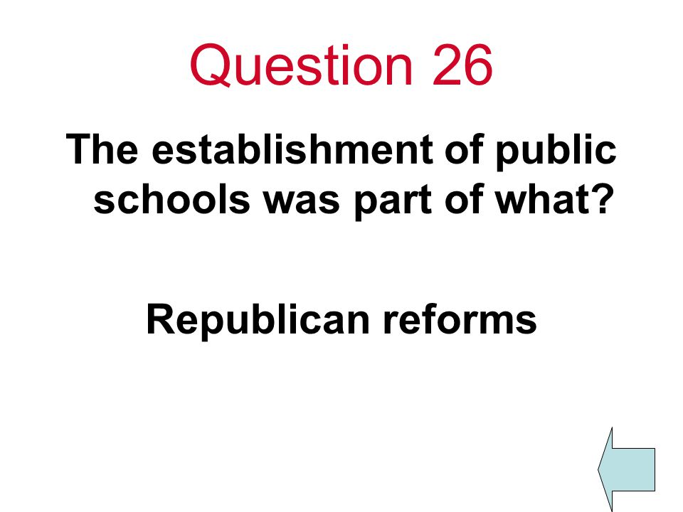 Question 26 The establishment of public schools was part of what Republican reforms