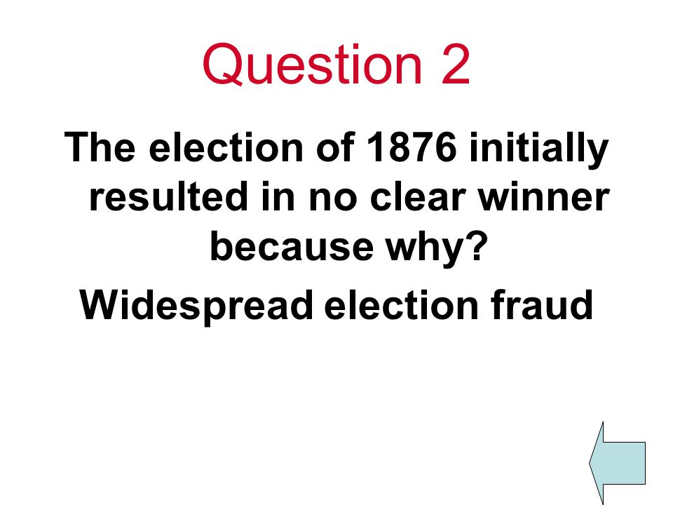 Question 2 The election of 1876 initially resulted in no clear winner because why.