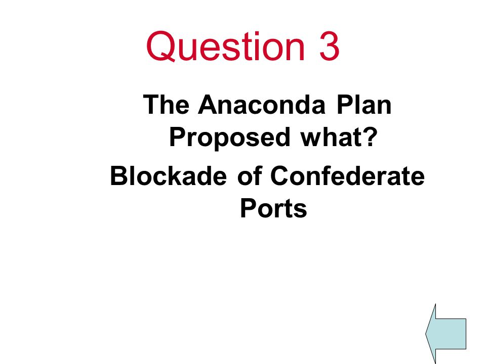 Question 3 The Anaconda Plan Proposed what? Blockade of Confederate Ports