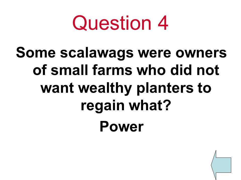 Question 4 Some scalawags were owners of small farms who did not want wealthy planters to regain what.