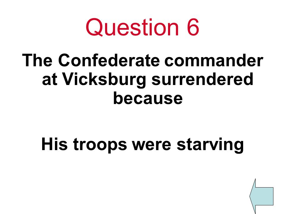 Question 6 The Confederate commander at Vicksburg surrendered because His troops were starving