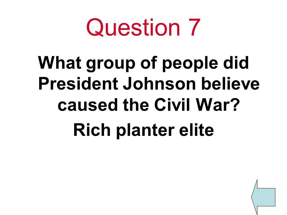 Question 7 What group of people did President Johnson believe caused the Civil War.