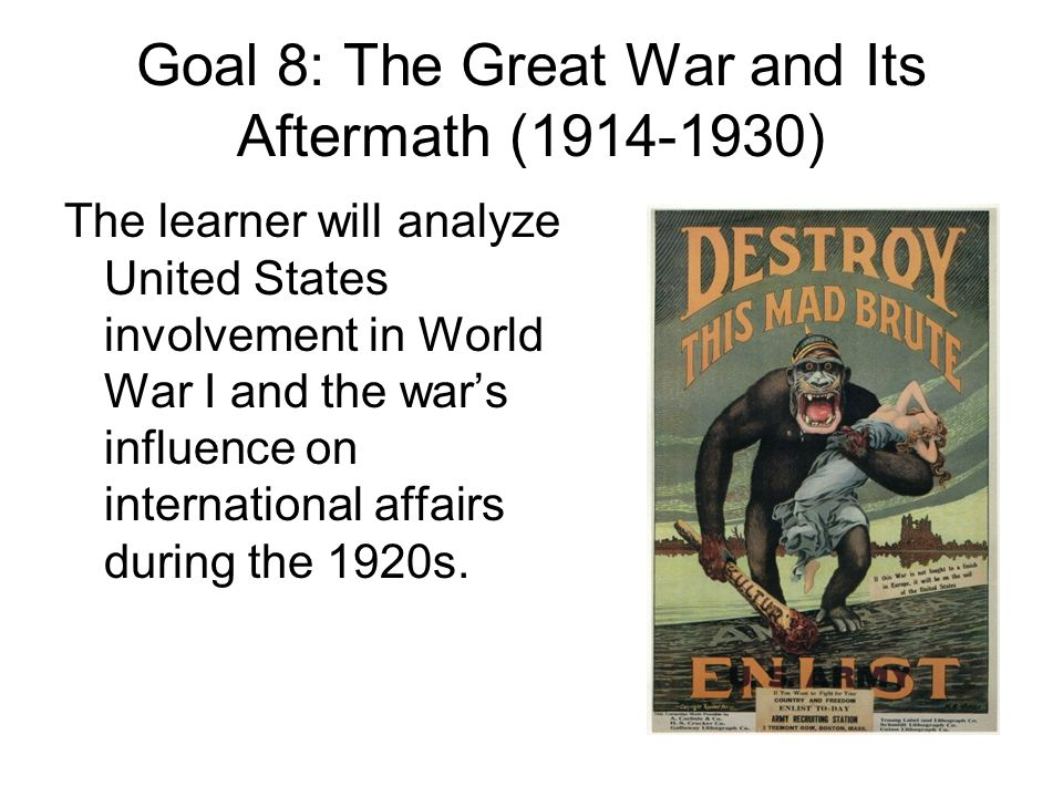 Goal 8: The Great War and Its Aftermath (1914-1930) The learner will analyze United States involvement in World War I and the war's influence on international affairs during the 1920s.