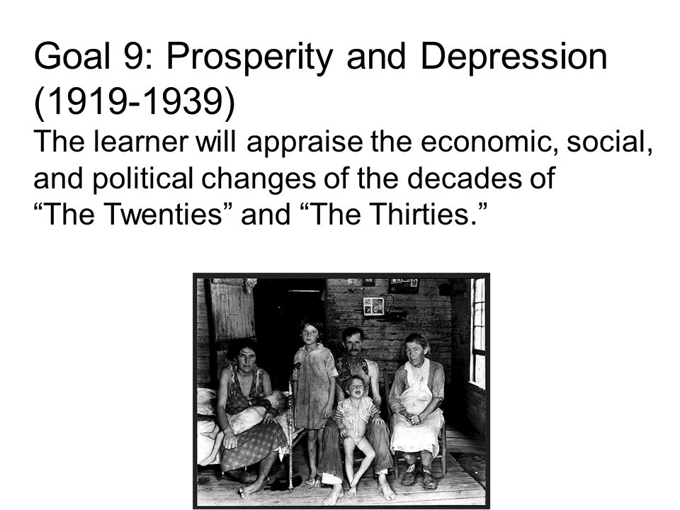 Goal 9: Prosperity and Depression (1919-1939) The learner will appraise the economic, social, and political changes of the decades of The Twenties and The Thirties.