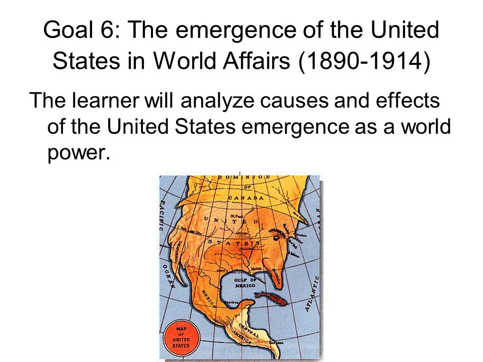 Goal 6: The emergence of the United States in World Affairs (1890-1914) The learner will analyze causes and effects of the United States emergence as a world power.