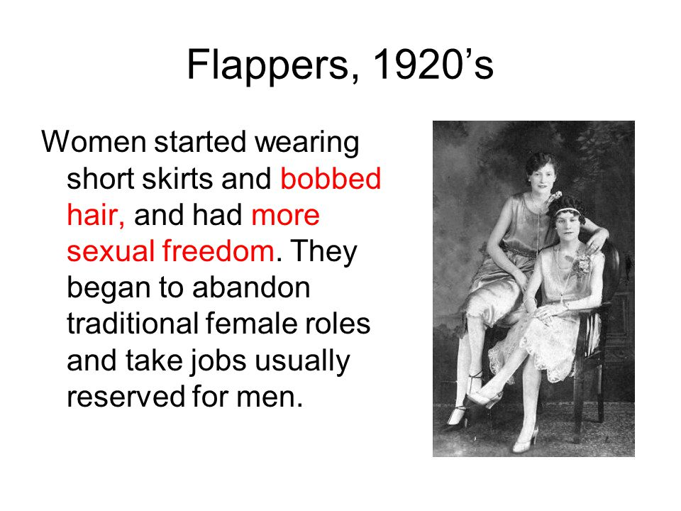Flappers, 1920's Women started wearing short skirts and bobbed hair, and had more sexual freedom. They began to abandon traditional female roles and t