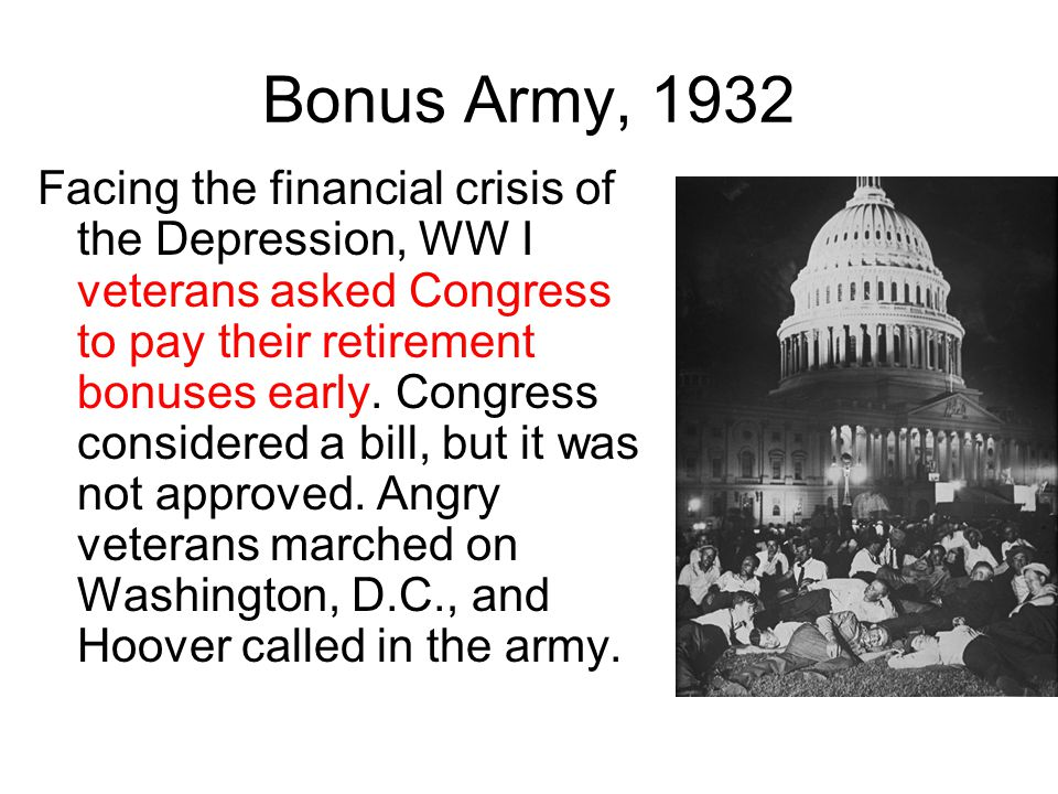 Bonus Army, 1932 Facing the financial crisis of the Depression, WW I veterans asked Congress to pay their retirement bonuses early. Congress considere