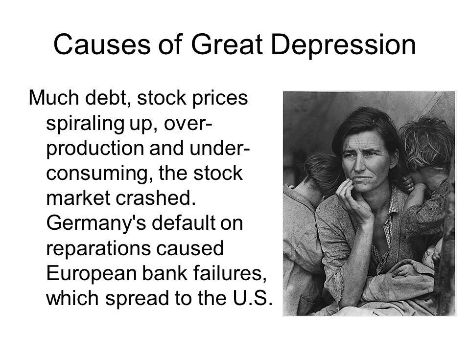 Causes of Great Depression Much debt, stock prices spiraling up, over- production and under- consuming, the stock market crashed. Germany's default on