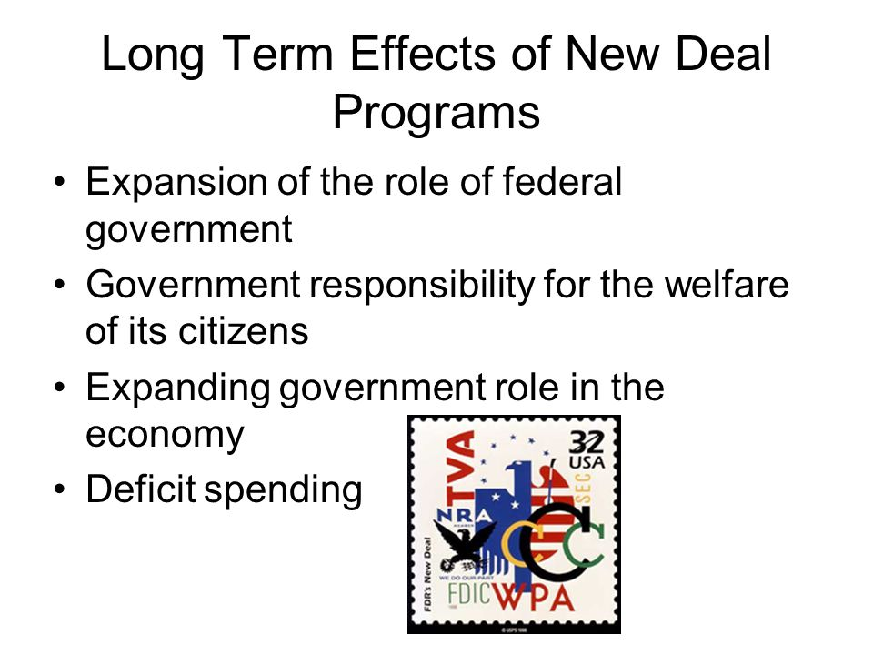 Long Term Effects of New Deal Programs Expansion of the role of federal government Government responsibility for the welfare of its citizens Expanding government role in the economy Deficit spending