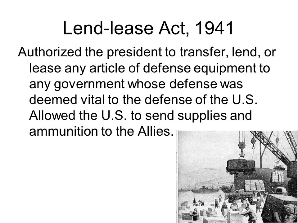 Lend-lease Act, 1941 Authorized the president to transfer, lend, or lease any article of defense equipment to any government whose defense was deemed vital to the defense of the U.S.