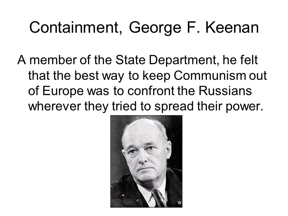 Containment, George F. Keenan A member of the State Department, he felt that the best way to keep Communism out of Europe was to confront the Russians