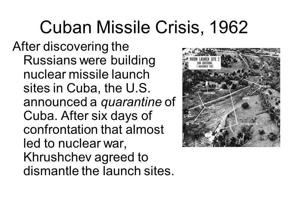 Cuban Missile Crisis, 1962 After discovering the Russians were building nuclear missile launch sites in Cuba, the U.S. announced a quarantine of Cuba.