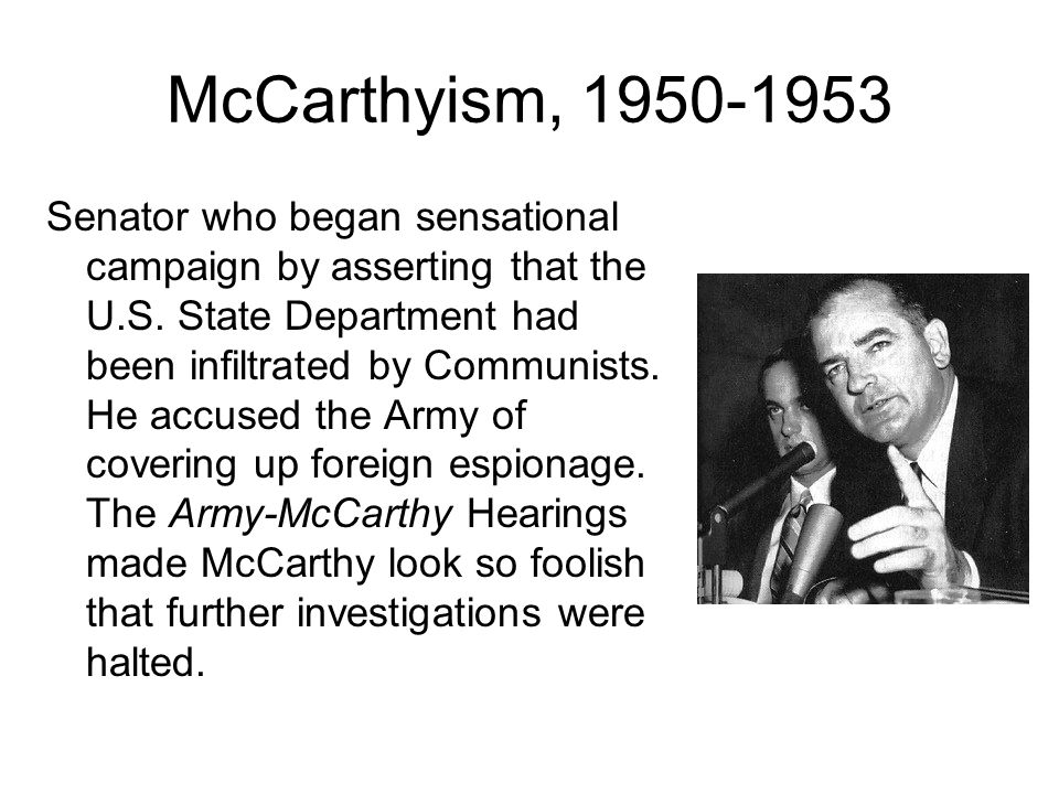 McCarthyism, 1950-1953 Senator who began sensational campaign by asserting that the U.S. State Department had been infiltrated by Communists. He accus