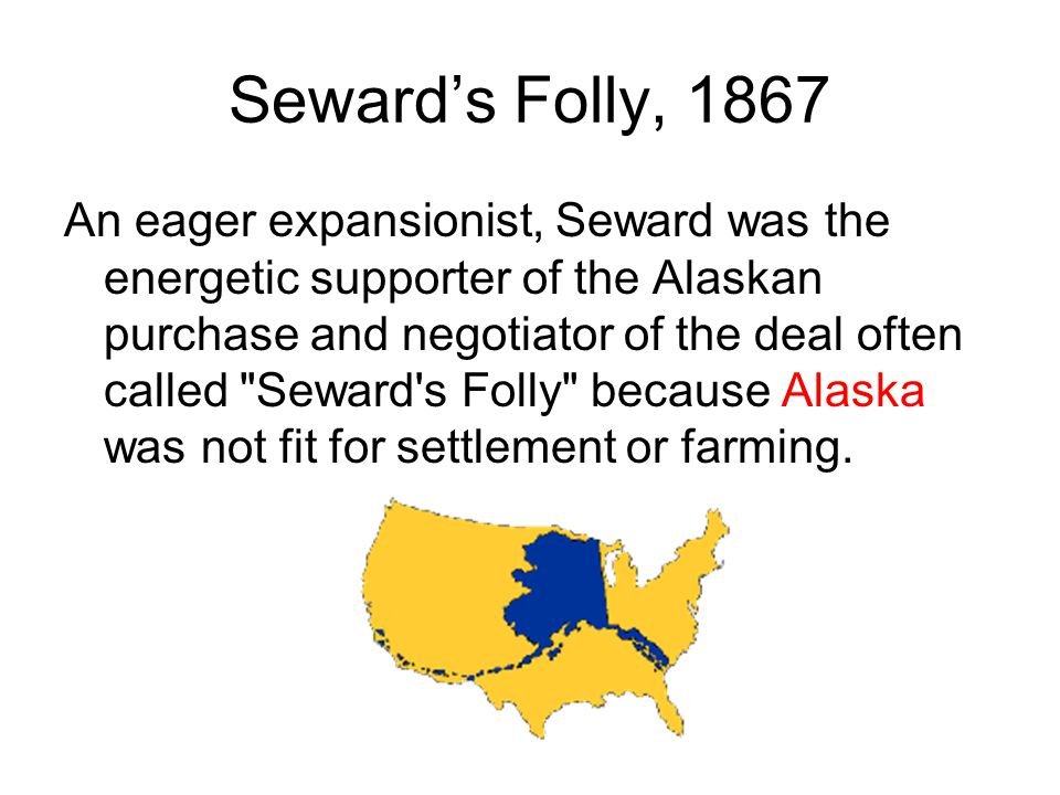 Seward's Folly, 1867 An eager expansionist, Seward was the energetic supporter of the Alaskan purchase and negotiator of the deal often called Seward s Folly because Alaska was not fit for settlement or farming.