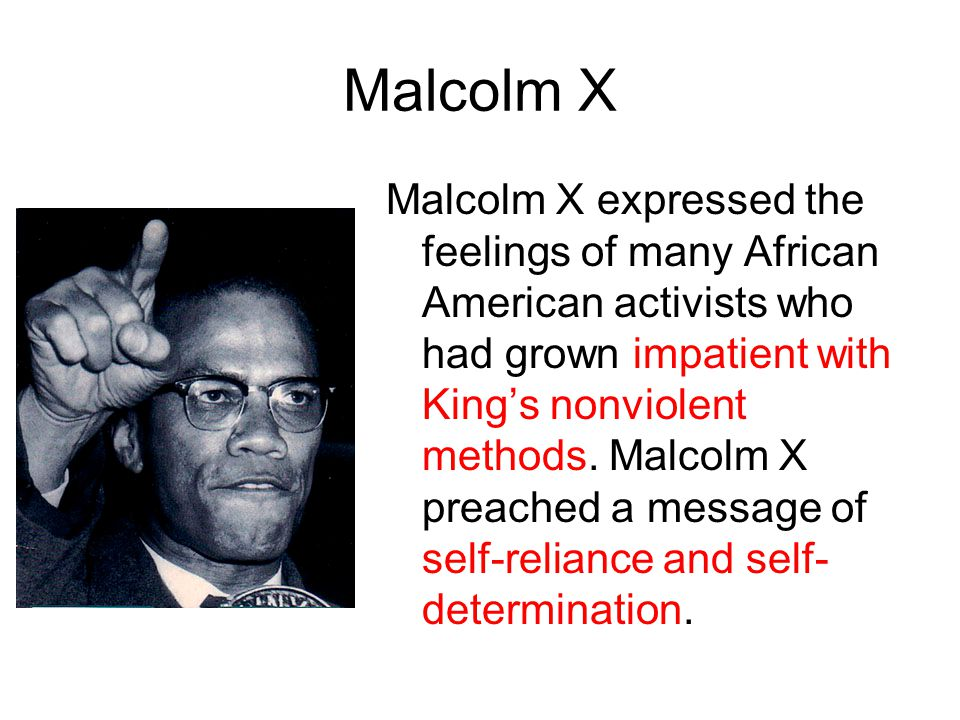 Malcolm X Malcolm X expressed the feelings of many African American activists who had grown impatient with King's nonviolent methods. Malcolm X preach