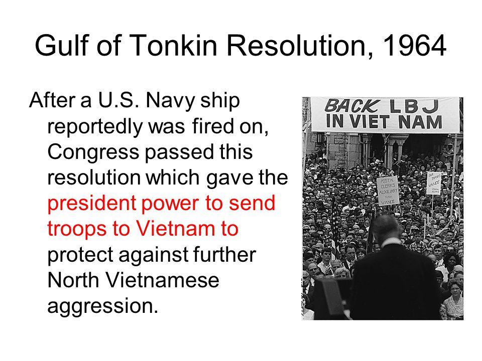 Gulf of Tonkin Resolution, 1964 After a U.S. Navy ship reportedly was fired on, Congress passed this resolution which gave the president power to send