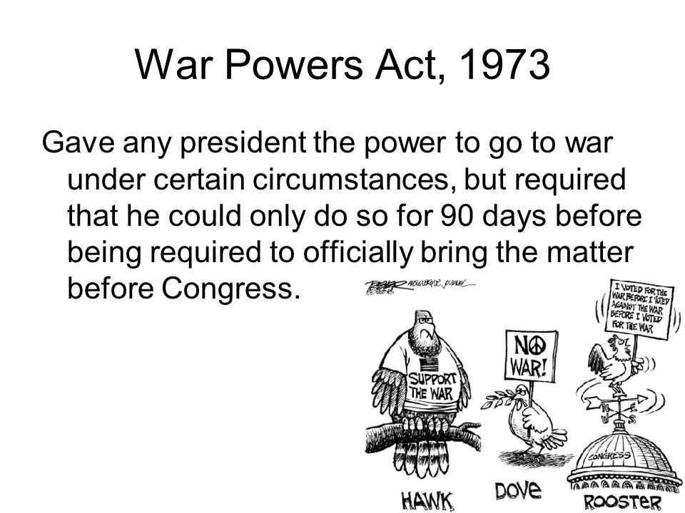 War Powers Act, 1973 Gave any president the power to go to war under certain circumstances, but required that he could only do so for 90 days before being required to officially bring the matter before Congress.
