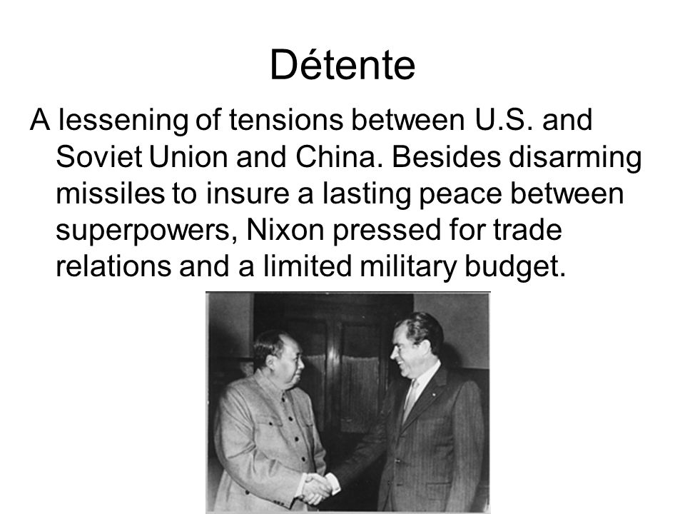 Détente A lessening of tensions between U.S. and Soviet Union and China. Besides disarming missiles to insure a lasting peace between superpowers, Nix