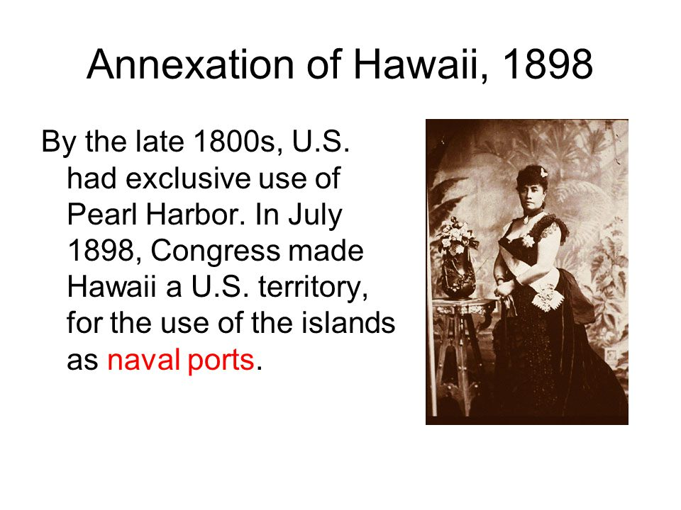 Annexation of Hawaii, 1898 By the late 1800s, U.S.
