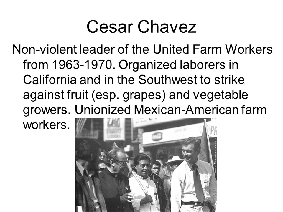 Cesar Chavez Non-violent leader of the United Farm Workers from 1963-1970. Organized laborers in California and in the Southwest to strike against fru