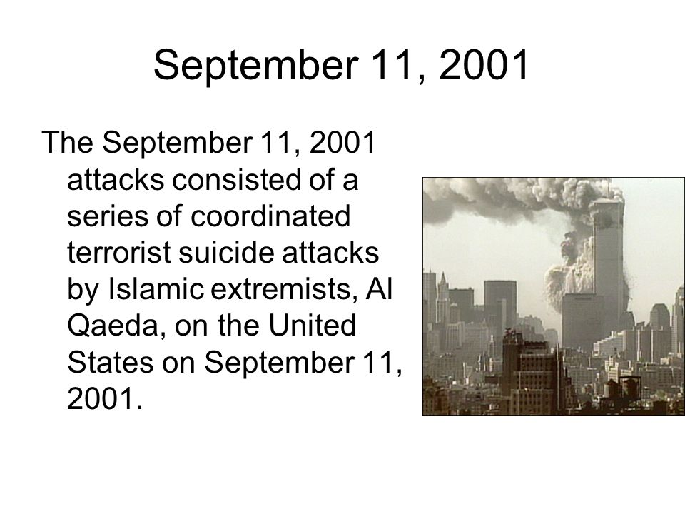 September 11, 2001 The September 11, 2001 attacks consisted of a series of coordinated terrorist suicide attacks by Islamic extremists, Al Qaeda, on t