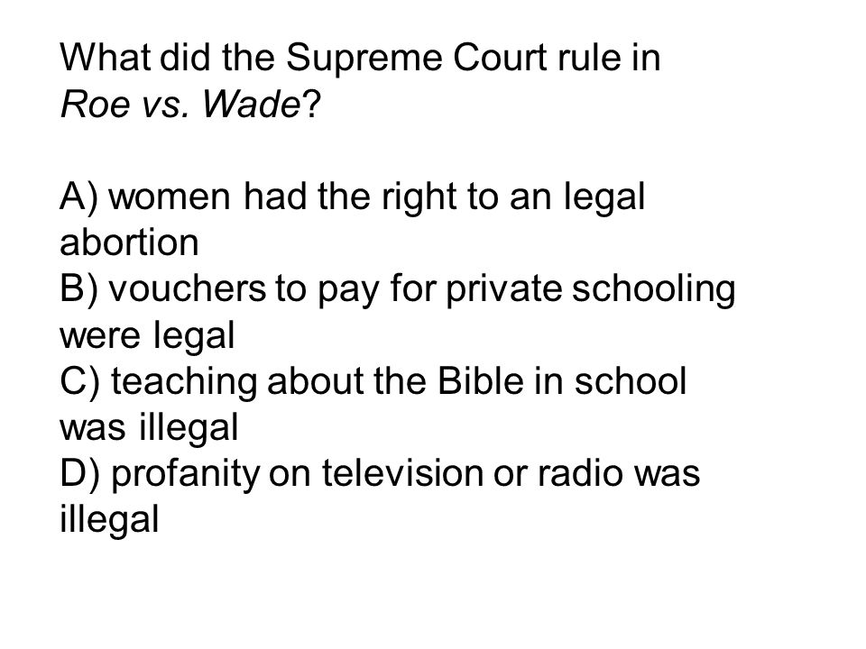 What did the Supreme Court rule in Roe vs. Wade? A) women had the right to an legal abortion B) vouchers to pay for private schooling were legal C) te