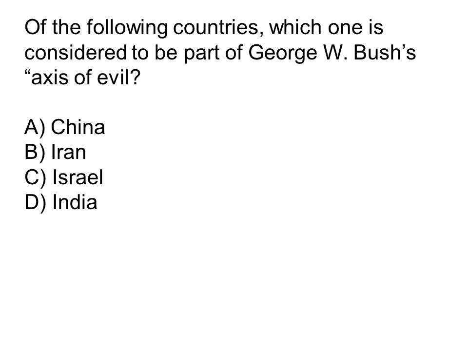 "Of the following countries, which one is considered to be part of George W. Bush's ""axis of evil? A) China B) Iran C) Israel D) India"