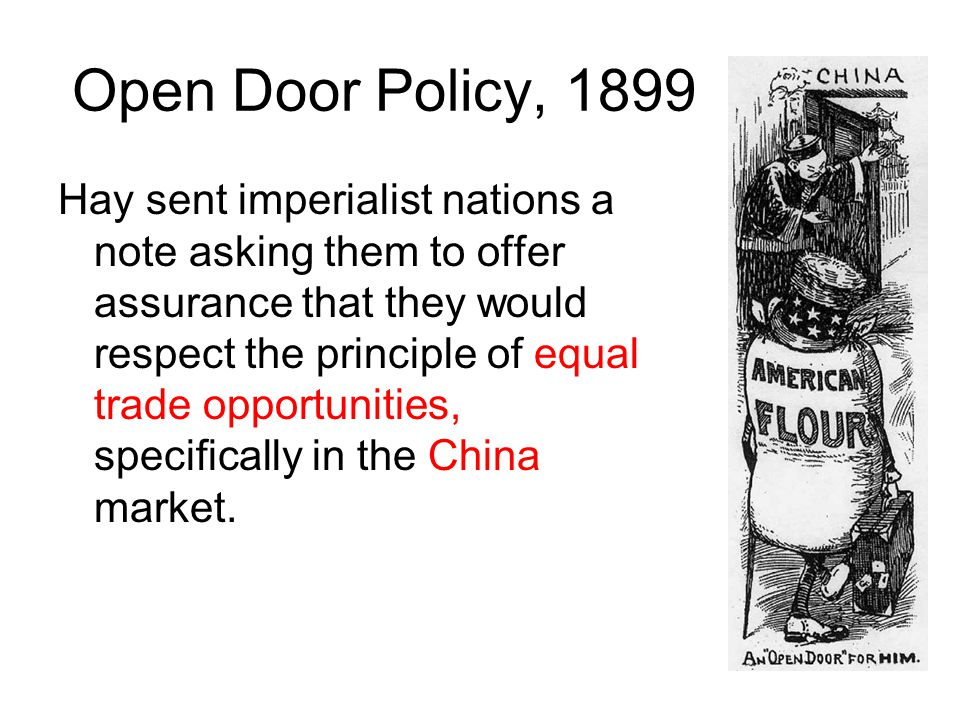 Open Door Policy, 1899 Hay sent imperialist nations a note asking them to offer assurance that they would respect the principle of equal trade opportu