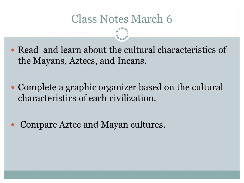 Class Notes March 6 Read and learn about the cultural characteristics of the Mayans, Aztecs, and Incans. Complete a graphic organizer based on the cul
