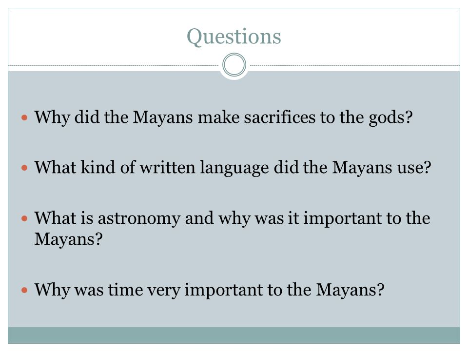 Questions Why did the Mayans make sacrifices to the gods? What kind of written language did the Mayans use? What is astronomy and why was it important