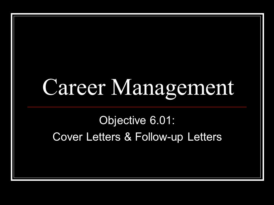 Career Management Objective 6.01: Cover Letters & Follow-up Letters