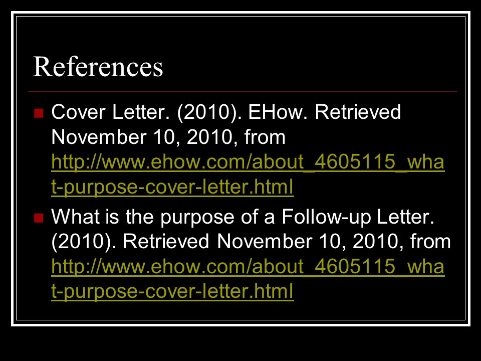 References Cover Letter. (2010). EHow. Retrieved November 10, 2010, from http://www.ehow.com/about_4605115_wha t-purpose-cover-letter.html http://www.