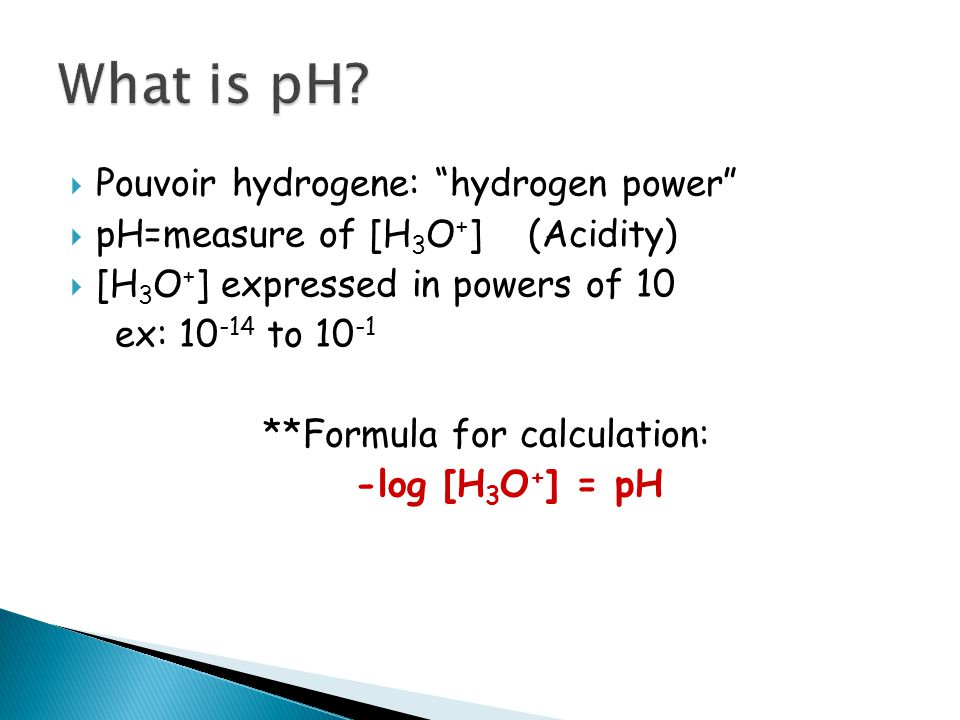  Pouvoir hydrogene: hydrogen power  pH=measure of [H 3 O + ] (Acidity)  [H 3 O + ] expressed in powers of 10 ex: to **Formula for calculation: -log [H 3 O + ] = pH