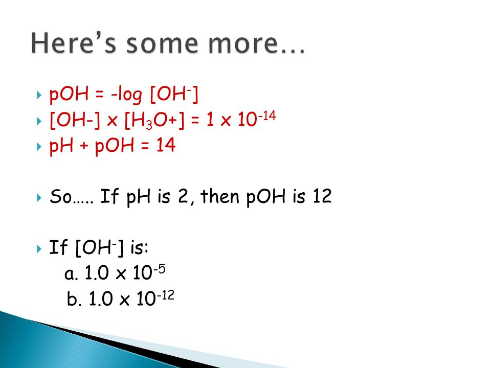  pOH = -log [OH - ]  [OH-] x [H 3 O+] = 1 x 10 -14  pH + pOH = 14  So….. If pH is 2, then pOH is 12  If [OH - ] is: a. 1.0 x 10 -5 b. 1.0 x 10 -1