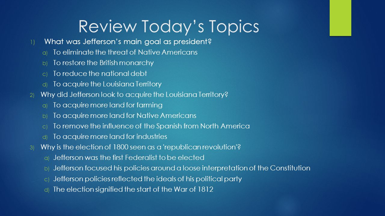 Review Today's Topics 1) What was Jefferson's main goal as president.