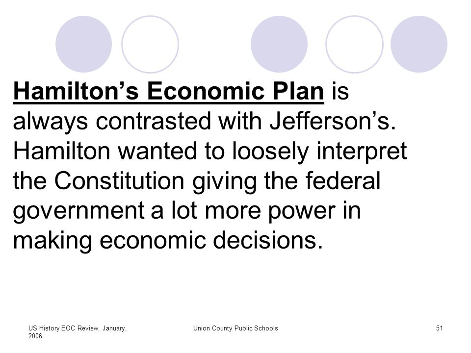 US History EOC Review, January, 2006 Union County Public Schools51 Hamilton's Economic Plan is always contrasted with Jefferson's.