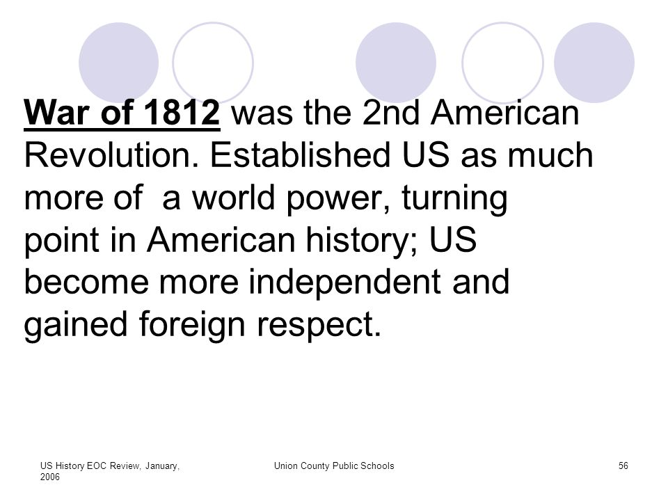 US History EOC Review, January, 2006 Union County Public Schools56 War of 1812 was the 2nd American Revolution.