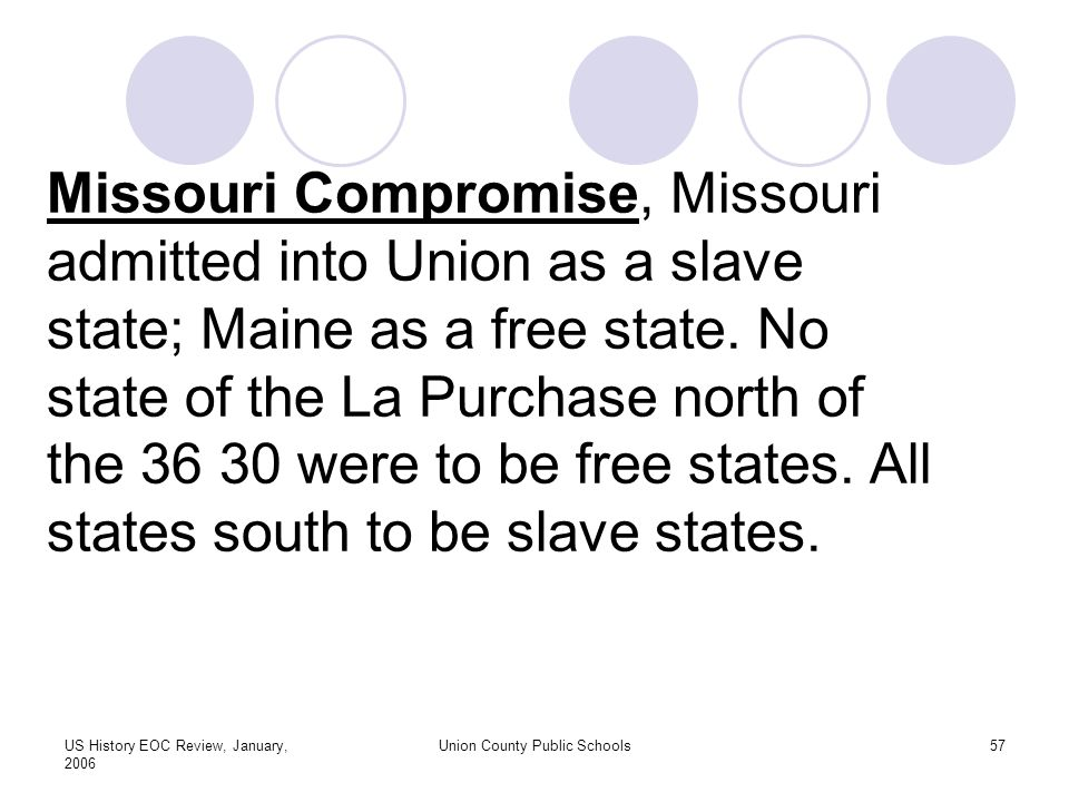 US History EOC Review, January, 2006 Union County Public Schools57 Missouri Compromise, Missouri admitted into Union as a slave state; Maine as a free state.