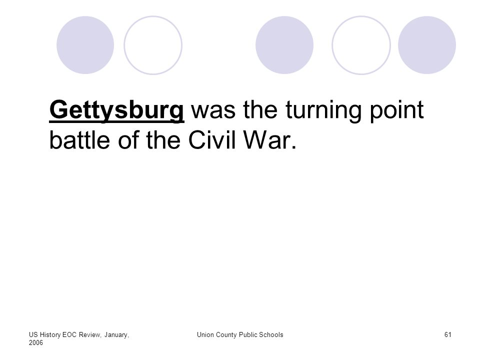 US History EOC Review, January, 2006 Union County Public Schools61 Gettysburg was the turning point battle of the Civil War.