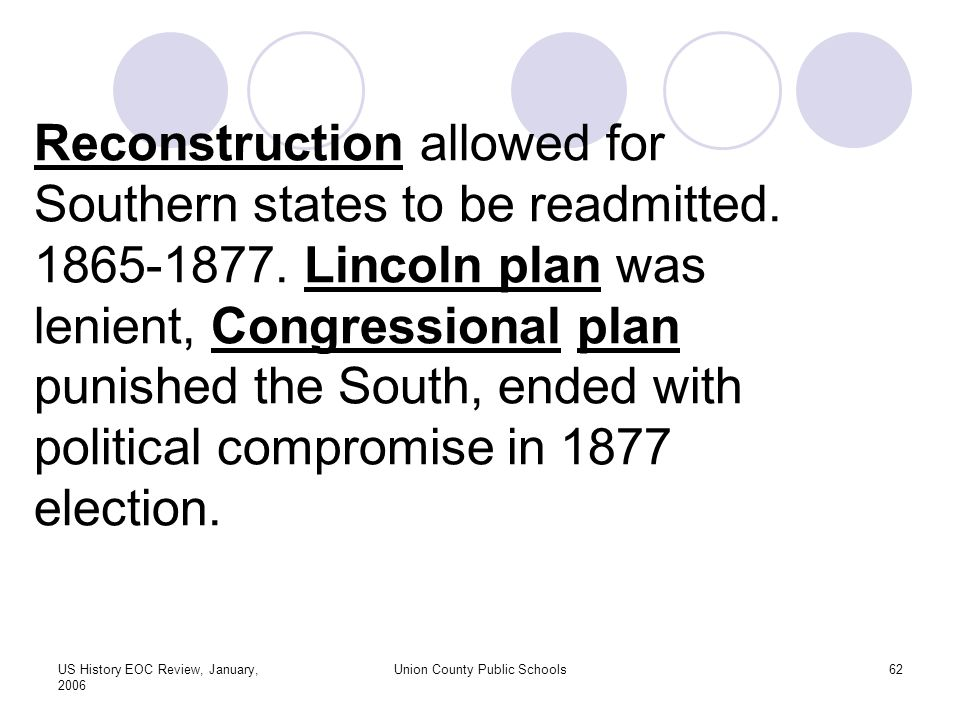 US History EOC Review, January, 2006 Union County Public Schools62 Reconstruction allowed for Southern states to be readmitted.