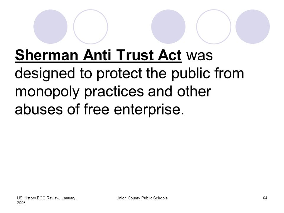 US History EOC Review, January, 2006 Union County Public Schools64 Sherman Anti Trust Act was designed to protect the public from monopoly practices and other abuses of free enterprise.